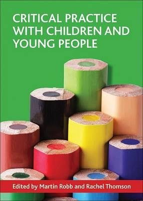Critical practice with children and young people (Paperback, New): Martin Robb, Rachel Thomson
