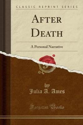 After Death - A Personal Narrative (Classic Reprint) (Paperback): Julia an Ames