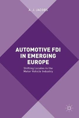 Automotive FDI in Emerging Europe - Shifting Locales in the Motor Vehicle Industry (Hardcover, 1st ed. 2017): A. J Jacobs