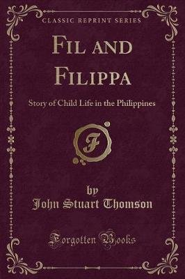 Fil and Filippa - Story of Child Life in the Philippines (Classic Reprint) (Paperback): John Stuart Thomson