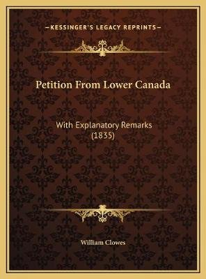 Petition from Lower Canada - With Explanatory Remarks (1835) (Hardcover): William Clowes