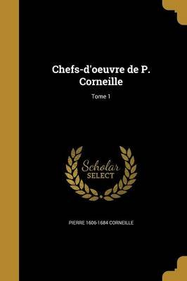 Chefs-D'Oeuvre de P. Corneille; Tome 1 (French, Paperback): Pierre 1606-1684 Corneille