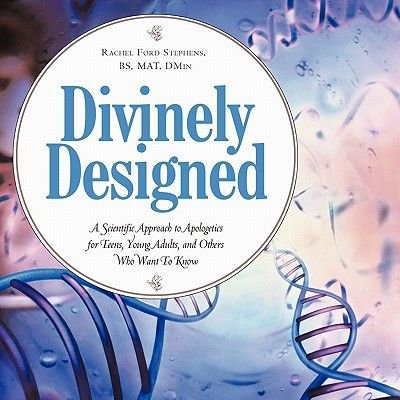 Divinely Designed - A Scientific Approach to Apologetics for Teens, Young Adults, and Others Who Want To Know (Paperback):...
