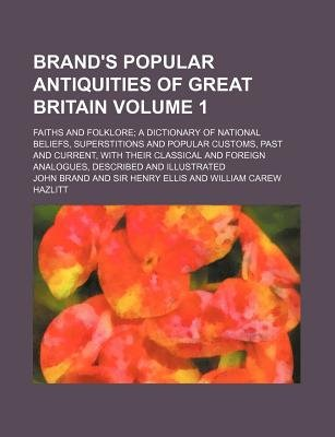 Brand's Popular Antiquities of Great Britain Volume 1; Faiths and Folklore a Dictionary of National Beliefs, Superstitions...