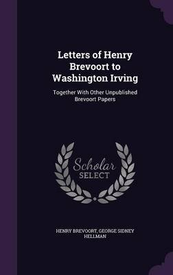 Letters of Henry Brevoort to Washington Irving, Together with Other Unpublished Brevoort Papers (Hardcover): Henry Brevoort,...