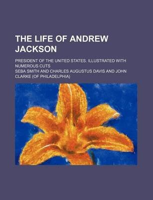 The Life of Andrew Jackson; President of the United States. Illustrated with Numerous Cuts (Paperback): Seba Smith