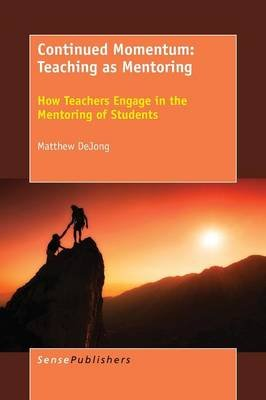 Continued Momentum - Teaching as Mentoring: How Teachers Engage in the Mentoring of Students (Paperback): Matthew Dejong