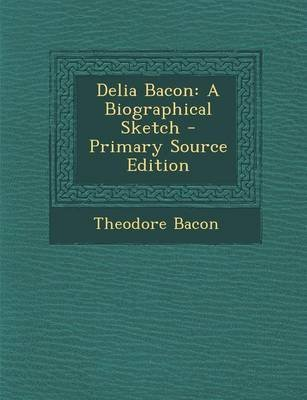 Delia Bacon - A Biographical Sketch (Paperback, Primary Source): Theodore Bacon