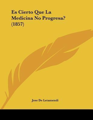 Es Cierto Que La Medicina No Progresa? (1857) (Spanish, Paperback): Jose De Letamendi