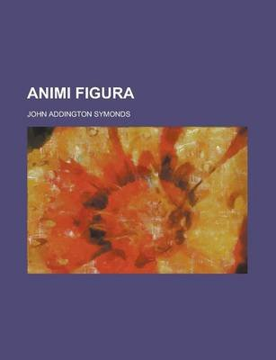 Animi Figura (Paperback): John Addington Symonds
