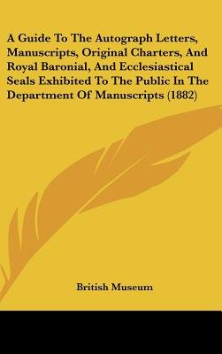 A Guide to the Autograph Letters, Manuscripts, Original Charters, and Royal Baronial, and Ecclesiastical Seals Exhibited to the...