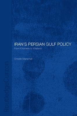 Iran's Persian Gulf Policy - From Khomeini to Khatami (Electronic book text): Christin Marschall