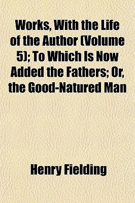 Works, with the Life of the Author (Volume 5); To Which Is Now Added the Fathers; Or, the Good-Natured Man (Paperback): Henry...