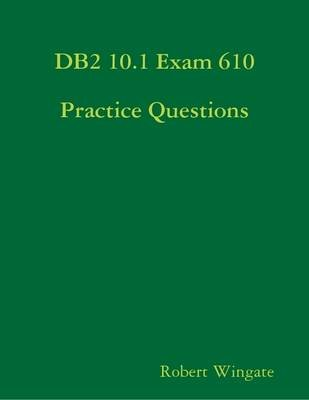 DB2 10.1 Exam 610 Practice Questions (Electronic book text): Robert Wingate