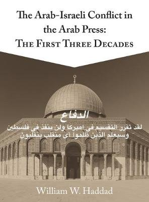 The Arab-Israeli Conflict in the Arab Press - The First Three Decades (Paperback): William W. Haddad