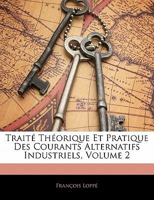 Traite Theorique Et Pratique Des Courants Alternatifs Industriels, Volume 2 (French, Paperback): Francois Loppe