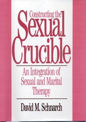 Constructing the Sexual Crucible - An Integration of Sexual and Marital Therapy (Hardcover, New): David Morris Schnarch