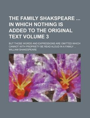 The Family Shakspeare in Which Nothing Is Added to the Original Text Volume 3; But Those Words and Expressions Are Omitted...