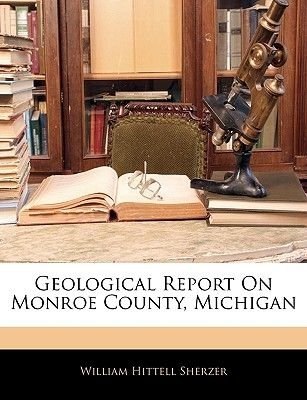 Geological Report on Monroe County, Michigan (Paperback): William Hittell Sherzer