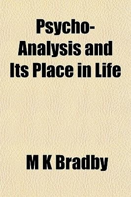 Psycho-Analysis and Its Place in Life (Paperback): M. K Bradby