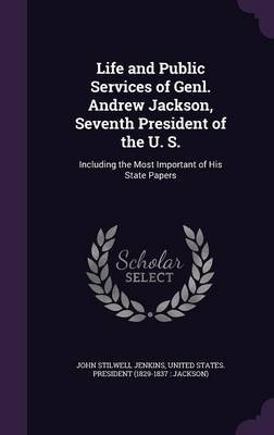 Life and Public Services of Genl. Andrew Jackson, Seventh President of the U. S. - Including the Most Important of His State...