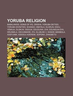 Yoruba Religion - Babalawos, Oonis of Ife, Orisha, Yoruba