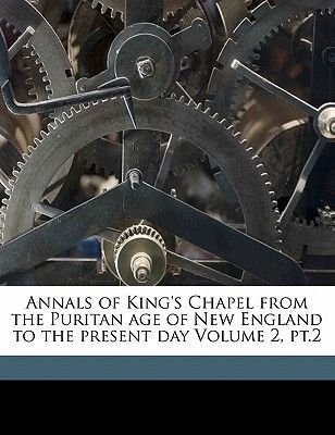 Annals of King's Chapel from the Puritan Age of New England to the Present Day Volume 2, PT.2 (Paperback): Winslow Warren