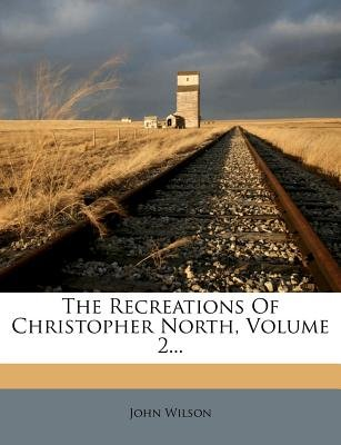 The Recreations of Christopher North, Volume 2 (Paperback): John Wilson