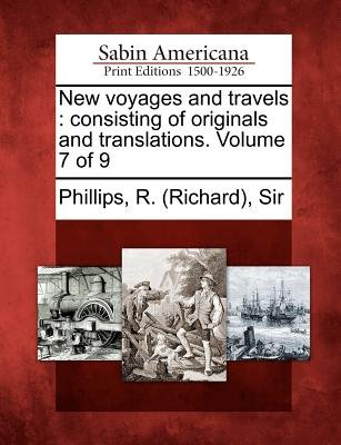New Voyages and Travels - Consisting of Originals and Translations. Volume 7 of 9 (Paperback): R. (Richard) Sir Phillips