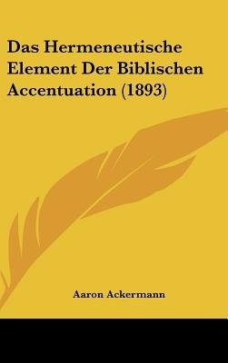 Das Hermeneutische Element Der Biblischen Accentuation (1893) (English, German, Hardcover): Aaron Ackermann