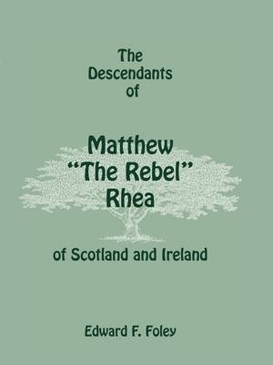 The Descendants of Matthew the Rebel Rhea of Scotland and Ireland (Paperback): Edward F. Foley