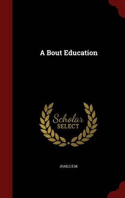 A Bout Education (Hardcover): C.E.M. Joad