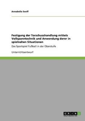 Festigung Der Torschusshandlung Mittels Vollspanntechnik Und Anwendung Derer in Spielnahen Situationen (German, Paperback):...
