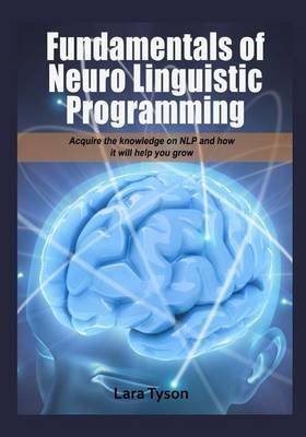 Fundamentals of Neuro Linguistic Programming - Acquire the Knowledge on Nlp and How It Will Help You Grow. (Paperback): Lara...