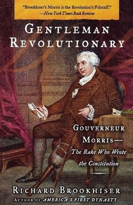 Gentleman Revolutionary - Gouverneur Morris, the Rake Who Wrote the Constitution (Paperback, New): Richard Brookhiser