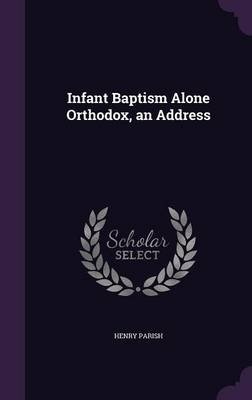 Infant Baptism Alone Orthodox, an Address (Hardcover): Henry Parish