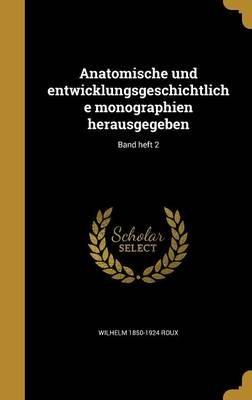 Anatomische Und Entwicklungsgeschichtliche Monographien Herausgegeben; Band Heft 2 (German, Hardcover): Wilhelm 1850-1924 Roux
