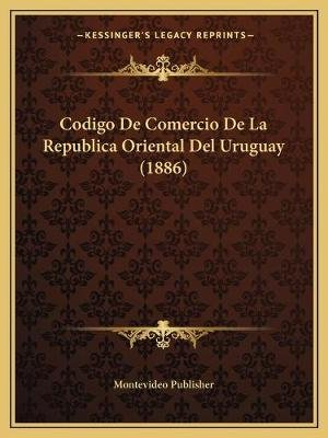 Codigo de Comercio de La Republica Oriental del Uruguay (1886) (Spanish, Paperback): Montevideo Publisher