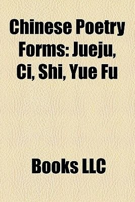 Chinese Poetry Forms - Jueju, CI, Shi, Yue Fu (Paperback): Books Llc