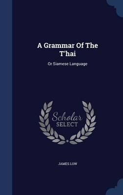 A Grammar of the T'Hai - Or Siamese Language (Hardcover): James Low