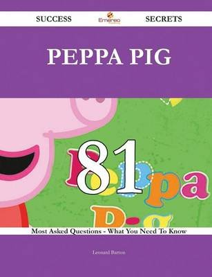 Peppa Pig 81 Success Secrets - 81 Most Asked Questions on Peppa Pig - What You Need to Know (Paperback): Leonard Barton