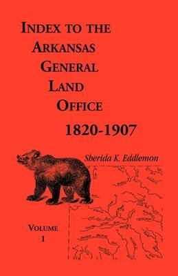 Index to the Arkansas General Land Office, 1820-1907, Volume One - Covering the Counties of Arkansas, Desha, Chicot, Jefferson...
