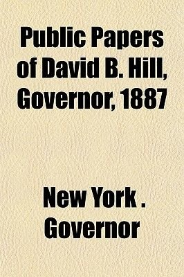 Public Papers of David B. Hill, Governor, 1887 (Paperback): Governor of New York
