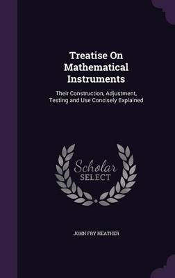 Treatise on Mathematical Instruments - Their Construction, Adjustment, Testing and Use Concisely Explained (Hardcover): John...