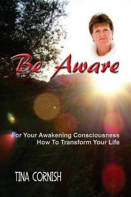 Be Aware - For Your Awakening Consciousness - How to Transform Your Life (Paperback): Mrs Tina Cornish
