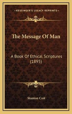 The Message of Man - A Book of Ethical Scriptures (1895) (Hardcover): Stanton Coit
