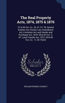 The Real Property Acts, 1874, 1875 & 1876 - 37 & 38 Vict. CC. 33, 37, 57, 78: Settled Estates ACT, Powers Law Amendment ACT,...