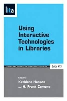 Using Interactive Technologies in Libraries - A LITA Guide (Paperback, New): Kathlene Hanson, H. Frank Cervone