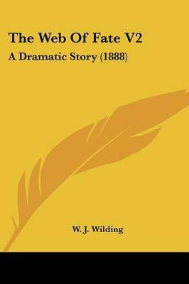The Web of Fate V2 - A Dramatic Story (1888) (Paperback): W J Wilding