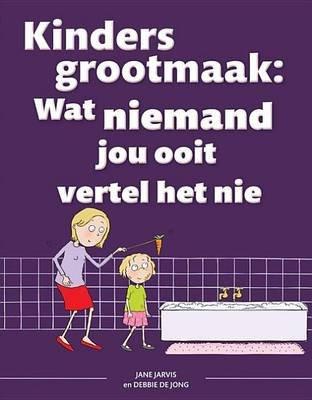 Kinders Grootmaak - Wat Niemand Jou Ooit Vertel Het Nie (Afrikaans, Electronic book text): Jane Jarvis, Debbie de Jong